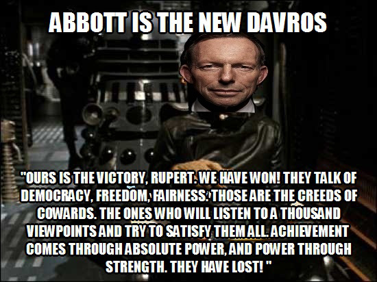 Here is a meme the author created not long after the September 2013 Federal election.The text quoted are the words of Davros, the creator of the Daleks,  in Part 5 of The Genesis of the Daleks (1975) (with slight amendment) to Tony Abbott. The similarities between Davros and Abbott are most striking.  Enjoy!